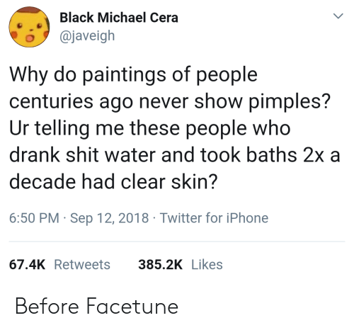 Baths: Black Michael Cera  o@javeigh  Why do paintings of people  centuries ago never show pimples?  Ur telling me these people who  drank shit water and took baths 2x a  decade had clear skin?  6:50 PM Sep 12, 2018 Twitter for iPhone  67.4K Retweets  385.2K Likes Before Facetune