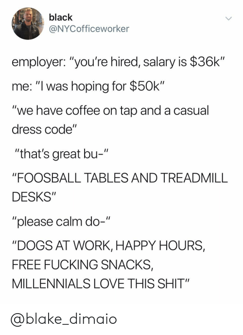 """Employer: black  @NYCofficeworker  employer: """"you're hired, salary is $36k""""  me: """"I was hoping for $50k""""  """"we have coffee on tap and a casual  dress code""""  """"that's great bu-  """"FOOSBALL TABLES AND TREADMILL  DESKS""""  """"please calm do-""""  """"DOGS AT WORK, HAPPY HOURS,  FREE FUCKING SNACKS,  MILLENNIALS LOVE THIS SHIT"""" @blake_dimaio"""
