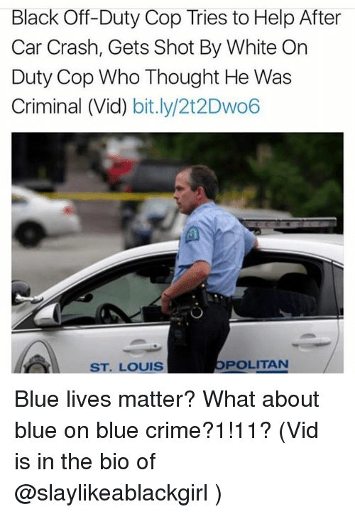 Car Crashing: Black Off-Duty Cop Tries to Help After  Car Crash, Gets Shot By White On  Duty Cop Who Thought He Was  Criminal (Vid) bit.ly/2t2Dwo6  ST. LOUIS  POLITAN Blue lives matter? What about blue on blue crime?1!11? (Vid is in the bio of @slaylikeablackgirl )