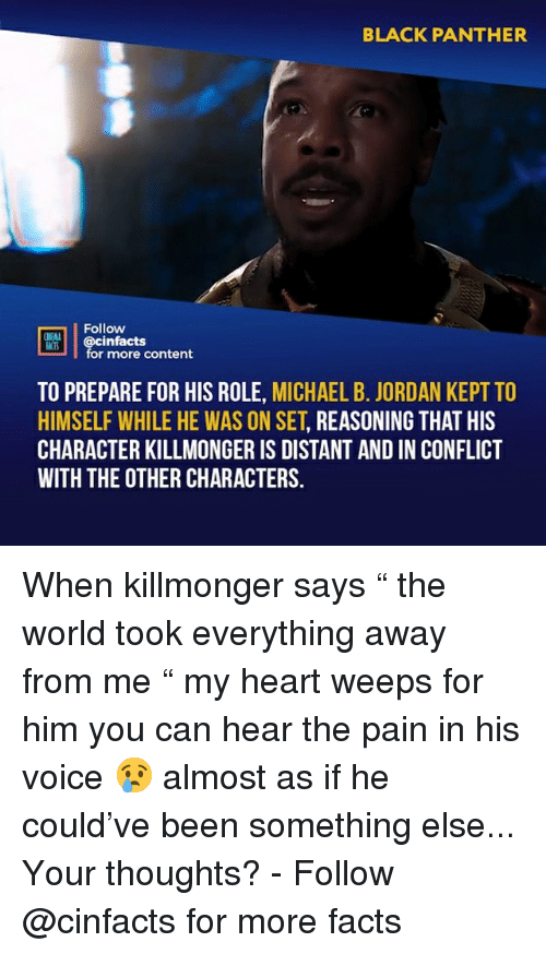 """Michael B. Jordan: BLACK PANTHER  02  Follow  DİE  cinfacts  for more content  ACTS  TO PREPARE FOR HIS ROLE, MICHAEL B. JORDAN KEPT TO  HIMSELF WHILE HE WAS ON SET, REASONING THAT HIS  CHARACTER KILLMONGER IS DISTANT AND IN CONFLICT  WITH THE OTHER CHARACTERS. When killmonger says """" the world took everything away from me """" my heart weeps for him you can hear the pain in his voice 😢 almost as if he could've been something else... Your thoughts?⠀ -⠀ Follow @cinfacts for more facts"""