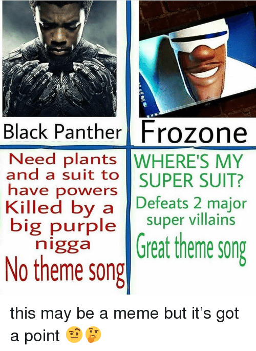 Frozone, Meme, and Memes: Black Panther Frozone  Need plants WHERE'S MY  and a suit to SUPER SUIT?  have powers  Killed by a Defeats 2 major  big purple super villains  n'ggaGreat theme song  No theme song this may be a meme but it's got a point 🤨🤔
