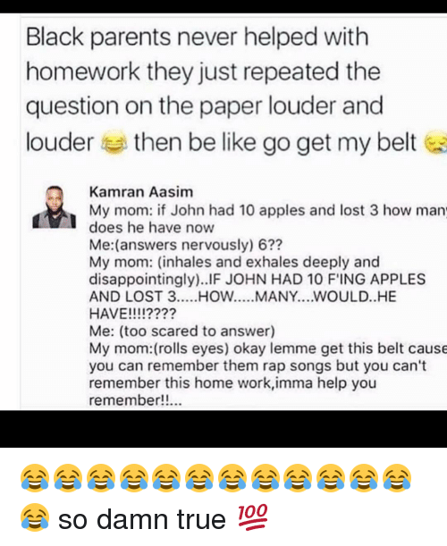 Rolling Eye: Black parents never helped with  homework they just repeated the  question on the paper louder and  louder  then be like go get my belt  Kamran Aasim  My mom: if John had 10 apples and lost 3 how man  does he have now  Me: (answers nervously) 6??  My mom: (inhales and exhales deeply and  disappointingly). IF JOHN HAD 10 FING APPLES  AND LOST 3  WOULD..HE  HAVE!  III?  Me: (too scared to answer)  My mom: (rolls eyes) okay lemme get this belt cause  you can remember them rap songs but you can't  remember this home work,imma help you  remember!!... 😂😂😂😂😂😂😂😂😂😂😂😂😂 so damn true 💯