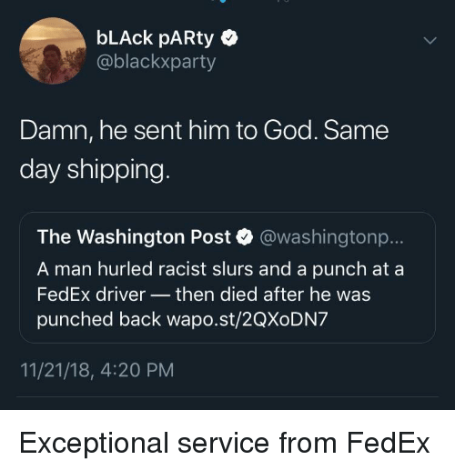 God, Party, and Black: bLAck pARty  @blackxparty  Damn, he sent him to God. Same  day shipping  The Washington Post @washingtonp..  A man hurled racist slurs and a punch at a  FedEx driver then died after he was  punched back wapo.st/2QXoDN7  11/21/18, 4:20 PM Exceptional service from FedEx