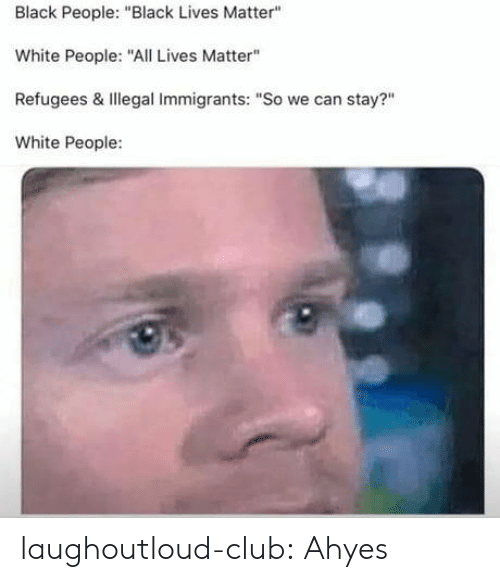 """Black People Black: Black People: """"Black Lives Matter""""  White People:""""ALives Matter""""  Refugees & Illegal Immigrants: """"So we can stay?""""  White People: laughoutloud-club:  Ahyes"""