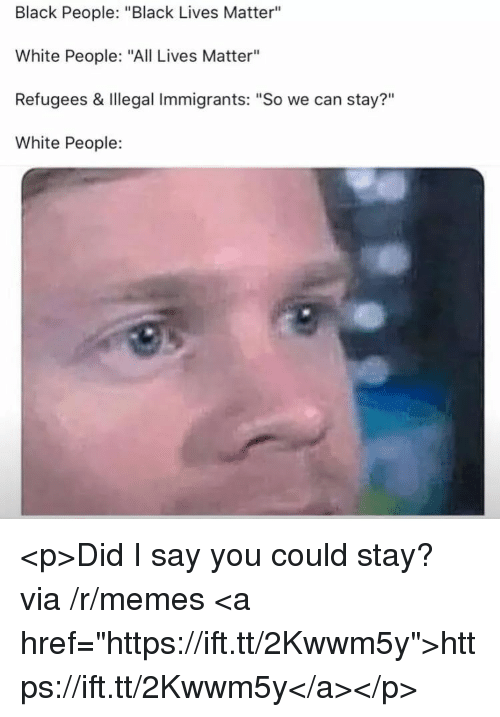 """Black People Black: Black People: """"Black Lives Matter""""  White People: """"All Lives Matter""""  Refugees & Illegal Immigrants: """"So we can stay?""""  White People:  ?11 <p>Did I say you could stay? via /r/memes <a href=""""https://ift.tt/2Kwwm5y"""">https://ift.tt/2Kwwm5y</a></p>"""