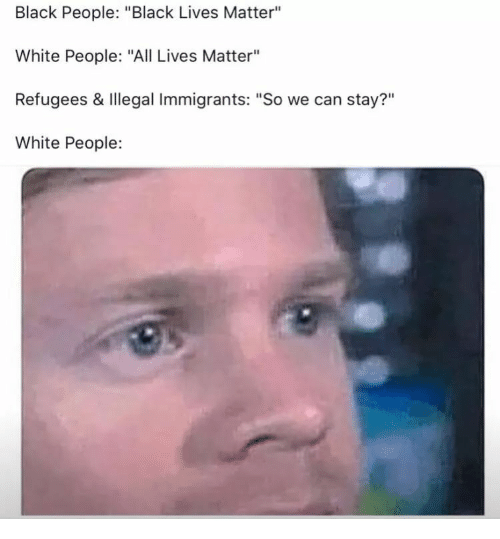 """Black People Black: Black People: """"Black Lives Matter""""  White People: """"All Lives Matter""""  Refugees & Illegal Immigrants: """"So we can stay?""""  White People:  ?11"""