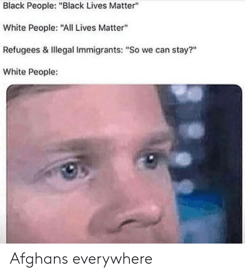 """Black People Black: Black People: """"Black Lives Matter""""  White People: """"All Lives Matter""""  Refugees & Illegal Immigrants: """"So we can stay?""""  White People: Afghans everywhere"""