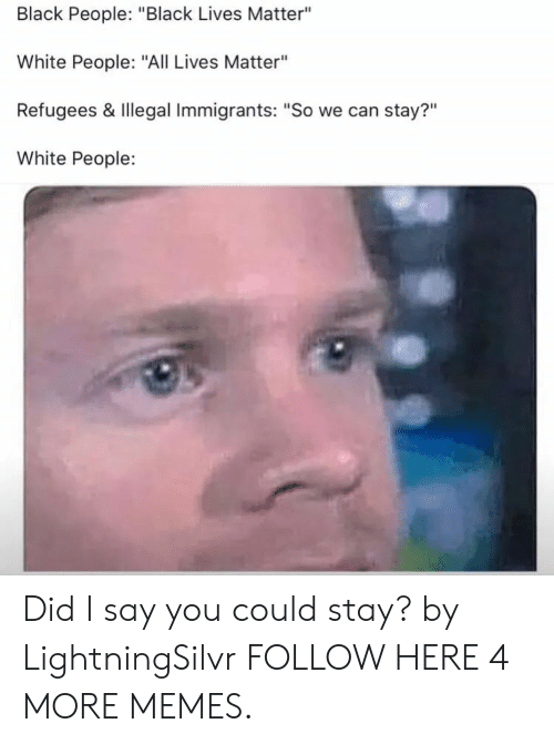 """Black People Black: Black People: """"Black Lives Matter""""  White People: """"All Lives Matter""""  Refugees & Illegal Immigrants: """"So we can stay?""""  White People:  ?11 Did I say you could stay? by LightningSilvr FOLLOW HERE 4 MORE MEMES."""