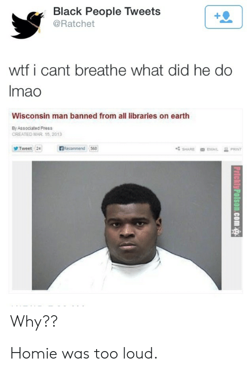 Wisconsin: Black People Tweets  @Ratchet  wtf i cant breathe what did he do  Imao  Wisconsin man banned from all libraries on earth  By Associated Press  CREATED MAR 15, 2013  BRecommend 568  Tweet 24  PRINT  SHARE  EMAIL  Why?? Homie was too loud.