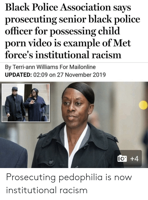 Terri: Black Police Association says  prosecuting senior black police  officer for possessing child  porn video is example of Met  force's institutional racism  By Terri-ann Williams For Mailonline  UPDATED: 02:09 on 27 November 2019  I0+4 Prosecuting pedophilia is now institutional racism