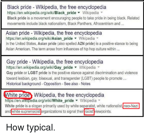 Afrocentrism: Black pride Wikipedia, the free encyclopedia  https:llen wikipedia.org/wiki/Black pride Wikipedia  Black pride is a movement encouraging people to take pride in being black. Related  movements include black nationalism, Black Panthers, Afrocentrism and  Asian pride Wikipedia, the free encyclopedia  https://en.wikipedia.org/wiki/Asian pride Wikipedia  In the United States, Asian pride (also spelledAZN pride) is a positive stance to being  Asian American. The term arose from influences of hip hop culture within  Gay pride Wikipedia, the free encyclopedia  https:llen wikipedia.org/wiki/Gay pride Wikipedia  Gay pride or LGBT pride is the positive stance against discrimination and violence  toward lesbian, gay, bisexual, and transgender (LGBT) people to promote  Historical background-Opposition See also Notes  hite pride Wikipedia, the free encyclopedia  Wikipedia  White pride is a slogan primarily used by white separatist, white nationalist neo-Nazil  and white supremacist organizations to signal their racist viewpoints. How typical.