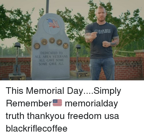 Memes, Black, and Memorial Day: BLACK RIFLE  DEDICATED TO  ALL AREA VETERANS  ALL GAVE SOME  SOME GAVE ALL This Memorial Day....Simply Remember🇺🇸 memorialday truth thankyou freedom usa blackriflecoffee