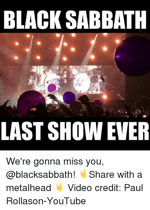 gonna miss you: BLACK SABBATH  LAST SHOW EVER We're gonna miss you, @blacksabbath! 🤘Share with a metalhead 🤘 Video credit: Paul Rollason-YouTube
