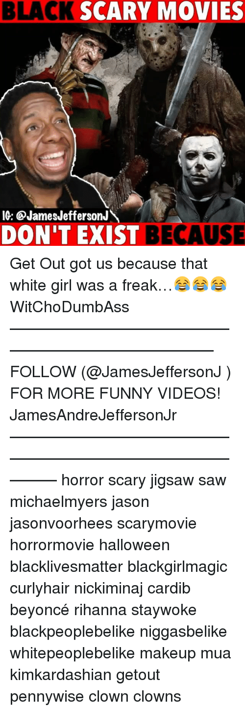 Beyonce, Black Lives Matter, and Funny: BLACK SCARY MOVIES  I6: @JamesJeffersonJ  DON'T EXI  ST BECAUSE Get Out got us because that white girl was a freak…😂😂😂 WitChoDumbAss ——————————————————————————— FOLLOW (@JamesJeffersonJ ) FOR MORE FUNNY VIDEOS! JamesAndreJeffersonJr ——————————————————————————————— horror scary jigsaw saw michaelmyers jason jasonvoorhees scarymovie horrormovie halloween blacklivesmatter blackgirlmagic curlyhair nickiminaj cardib beyoncé rihanna staywoke blackpeoplebelike niggasbelike whitepeoplebelike makeup mua kimkardashian getout pennywise clown clowns