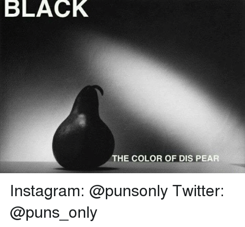 Dis Pear: BLACK  THE COLOR OF DIS PEAR Instagram: @punsonly Twitter: @puns_only
