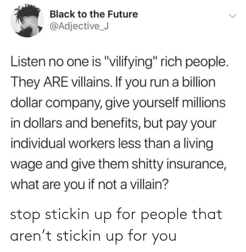 "Millions: Black to the Future  @Adjective_J  Listen no one is ""vilifying"" rich people.  They ARE villains. If you run a billion  dollar company, give yourself millions  in dollars and benefits, but pay your  individual workers less than a living  wage and give them shitty insurance,  what are you if not a villain? stop stickin up for people that aren't stickin up for you"