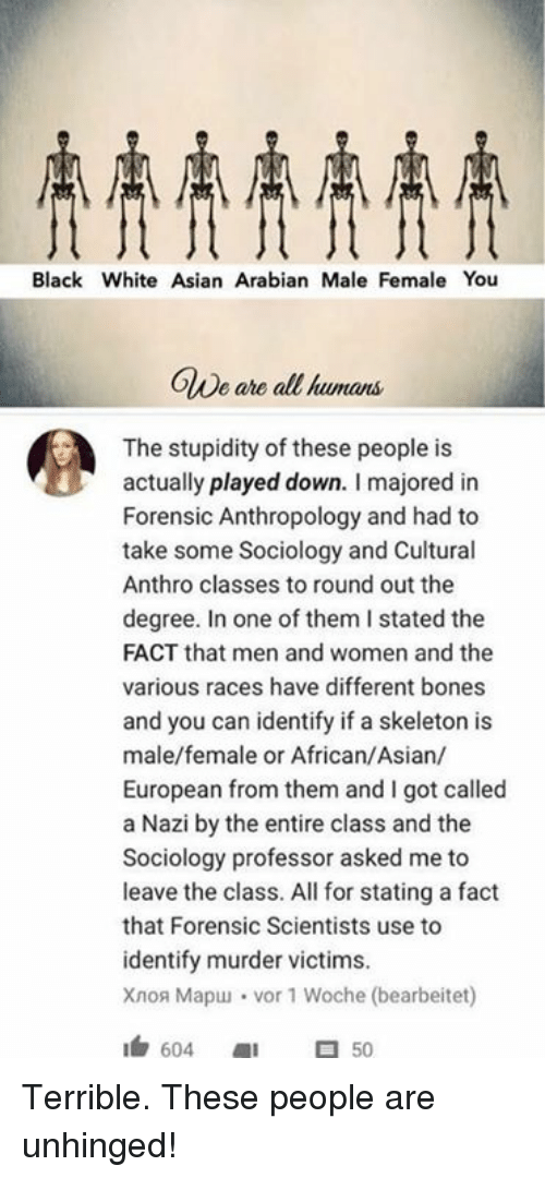 Black White Asian: Black White Asian Arabian Male Female You  OWe ahe all  OlDe are all kumans  The stupidity of these people is  actually played down. I majored in  Forensic Anthropology and had to  take some Sociology and Cultural  Anthro classes to round out the  degree. In one of them I stated the  FACT that men and women and the  various races have different bones  and you can identify if a skeleton is  male/female or African/Asian/  European from them and I got called  a Nazi by the entire class and the  Sociology professor asked me to  leave the class. All for stating a fact  that Forensic Scientists use to  identify murder victims.  Xao Mapu」 . vor 1 Woche (bearbeitet)  1白604 1 50 Terrible. These people are unhinged!
