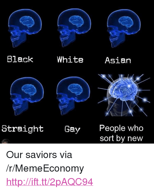 "Black White Asian: Black  White  Asian  People who  sort by new  Straight  Gay <p>Our saviors via /r/MemeEconomy <a href=""http://ift.tt/2pAQC94"">http://ift.tt/2pAQC94</a></p>"