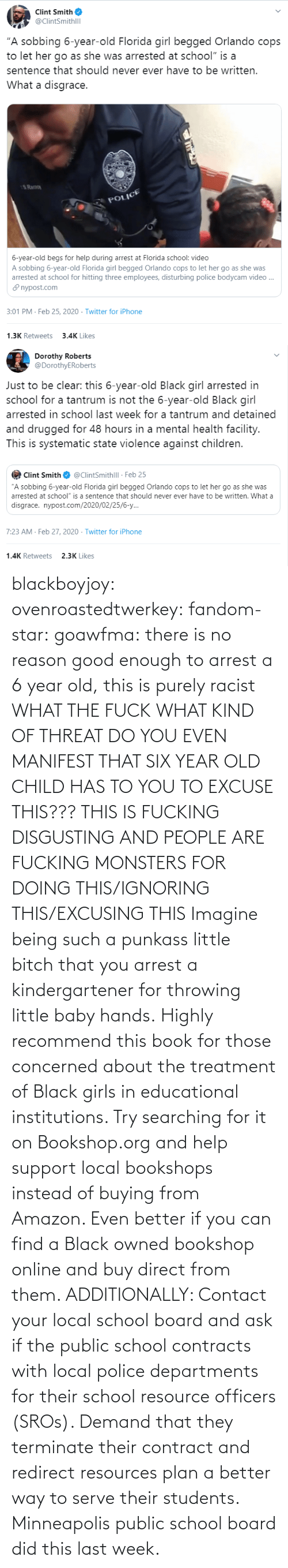 imagine: blackboyjoy:  ovenroastedtwerkey:  fandom-star:  goawfma: there is no reason good enough to arrest a 6 year old, this is purely racist WHAT THE FUCK WHAT KIND OF THREAT DO YOU EVEN MANIFEST THAT SIX YEAR OLD CHILD HAS TO YOU TO EXCUSE THIS??? THIS IS FUCKING DISGUSTING AND PEOPLE ARE FUCKING MONSTERS FOR DOING THIS/IGNORING THIS/EXCUSING THIS    Imagine being such a punkass little bitch that you arrest a kindergartener for throwing little baby hands.  Highly recommend this book for those concerned about the treatment of Black girls in educational institutions.  Try searching for it on Bookshop.org and help support local bookshops instead of buying from Amazon. Even better if you can find a Black owned bookshop online and buy direct from them.  ADDITIONALLY: Contact your local school board and ask if the public school contracts with local police departments for their school resource officers (SROs). Demand that they terminate their contract and redirect resources plan a better way to serve their students. Minneapolis public school board did this last week.