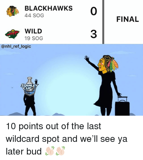 stanley cup: BLACKHAWKS 0  44 SOG  FINAL  WILD  19 SOG  3  @nhl_ref_logic  STANLEY  CUP 10 points out of the last wildcard spot and we'll see ya later bud 👋🏻👋🏻