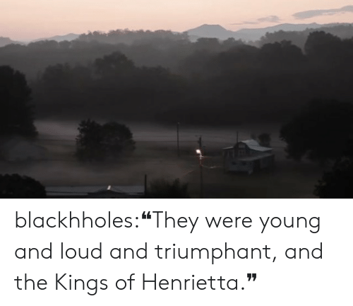 Young: blackhholes:❝They were young and loud and triumphant, and the Kings of Henrietta.❞