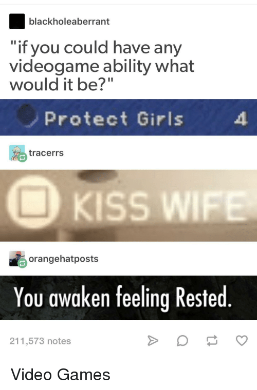 "Awaken: blackholeaberrant  if you could have any  videogame ability what  would it be?""  Protect Girls  tracerrs  KISS WI  orangehatposts  You awaken feeling Rested  211,573 notes Video Games"