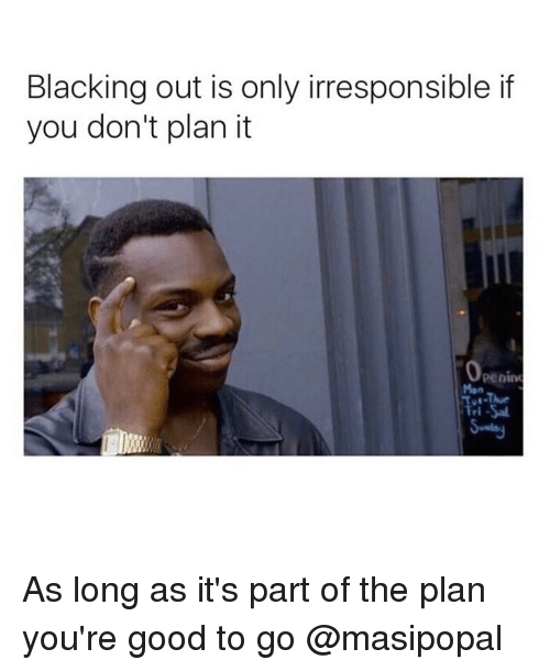 good to go: Blacking out is only irresponsible if  you don't plan it  Operim As long as it's part of the plan you're good to go @masipopal