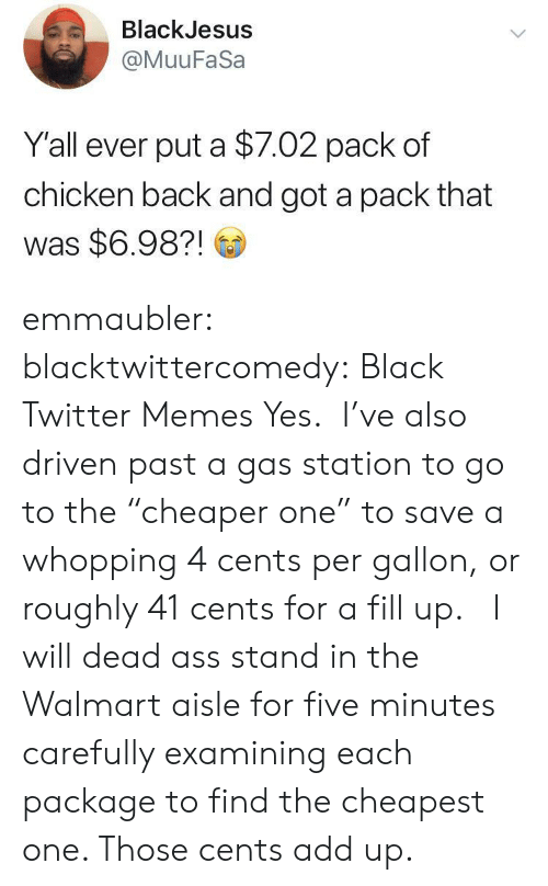 "Ass, Gif, and Memes: BlackJesus  @MuuFaSa  Y'all ever put a $7.02 pack of  chicken back and got a pack that  was $6.98?! emmaubler:  blacktwittercomedy: Black Twitter Memes Yes.  I've also driven past a gas station to go to the ""cheaper one"" to save a whopping 4 cents per gallon, or roughly 41 cents for a fill up.    I will dead ass stand in the Walmart aisle for five minutes carefully examining each package to find the cheapest one. Those cents add up."