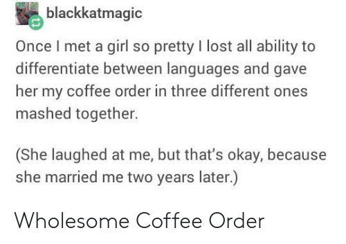 Wholesome: blackkatmagic  Once I met a girl so pretty I lost all ability to  differentiate between languages and gave  her my coffee order in three different ones  mashed together.  (She laughed at me, but that's okay, because  she married me two years later.) Wholesome Coffee Order