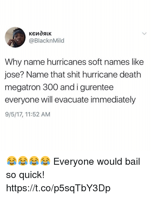 Funny, Shit, and Death: @BlacknMild  Why name hurricanes soft names like  jose? Name that shit hurricane death  megatron 300 andigurentee  everyone will evacuate immediately  9/5/17, 11:52 AM 😂😂😂😂 Everyone would bail so quick! https://t.co/p5sqTbY3Dp