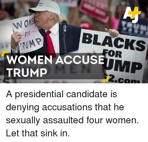 Trump Women: BLACKS  TRUMP  WOMEN ACCUSE  MP  TRUMP  .cam A presidential candidate is denying accusations that he sexually assaulted four women. Let that sink in.