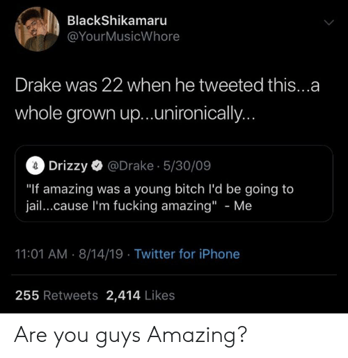 "Bitch, Blackpeopletwitter, and Drake: BlackShikamaru  @YourMusicWhore  Drake was 22 when he tweeted this...a  whole grown up...unironically..  2Drizzy@Drake 5/30/09  ""If amazing was a young bitch l'd be going to  jail...cause I'm fucking amazing"" - Me  11:01 AM 8/14/19 Twitter for iPhone  255 Retweets 2,414 Likes Are you guys Amazing?"