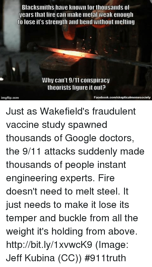 Melt Steel: Blacksmiths have known for thousands of  years that fire can make metal weak enough  to lose it's strength and bend Without Imelting  Why can't 9/11 conspiracy  theorists figure it out?  Facebook.com/skepticalmemesoci  imgflip.com Just as Wakefield's fraudulent vaccine study spawned thousands of Google doctors, the 9/11 attacks suddenly made thousands of people instant engineering experts. Fire doesn't need to melt steel. It just needs to make it lose its temper and buckle from all the weight it's holding from above. http://bit.ly/1xvwcK9 (Image: Jeff Kubina (CC)) #911truth