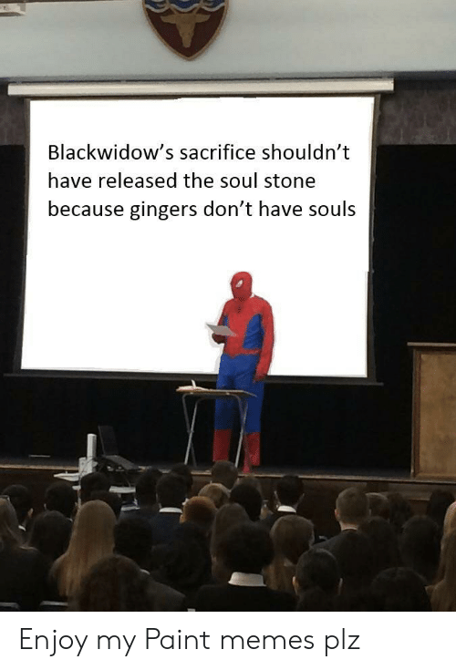 Memes, Paint, and Soul: Blackwidow's sacrifice shouldn't  have released the soul stone  because gingers don't have souls Enjoy my Paint memes plz