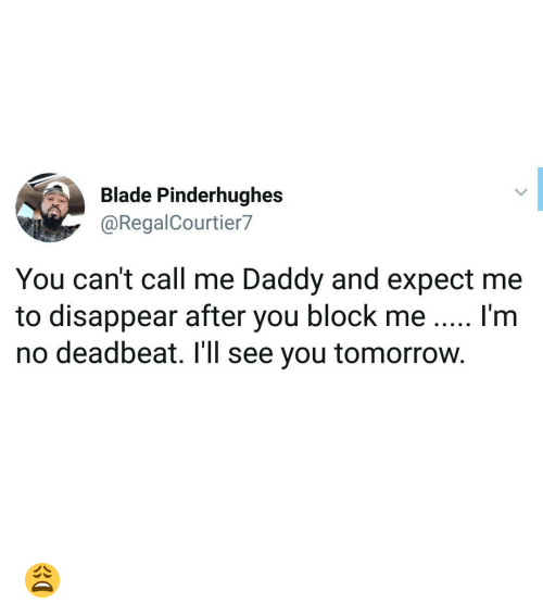 Blade, Memes, and Tomorrow: Blade Pinderhughes  @RegalCourtier7  You can't call me Daddy and expect me  to disappear after you block me I'm  no deadbeat. I'll see you tomorrow. 😩