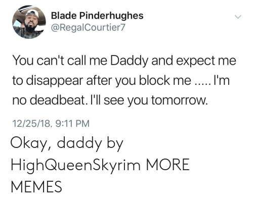 Me Daddy: Blade Pinderhughes  @RegalCourtier7  You can't call me Daddy and expect me  to disappear after you block meI'm  no deadbeat. I'll see you tomorrow.  12/25/18, 9:11 PM Okay, daddy by HighQueenSkyrim MORE MEMES