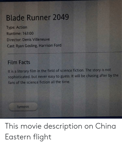 Villeneuve: Blade Runner 2049  Type: Action  Runtime: 163:00  Director: Denis Villeneuve  Cast: Ryan Gosling. Harrison Ford  Film Facts  It is a literary film in the field of science fiction. The story is not  sophisticated, but never easy to guess. It will be chasing after by the  fans of the science fiction all the time.  Synopsis This movie description on China Eastern flight