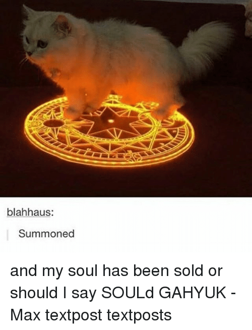 Sould: blahhaus  Summoned and my soul has been sold or should I say SOULd GAHYUK - Max textpost textposts