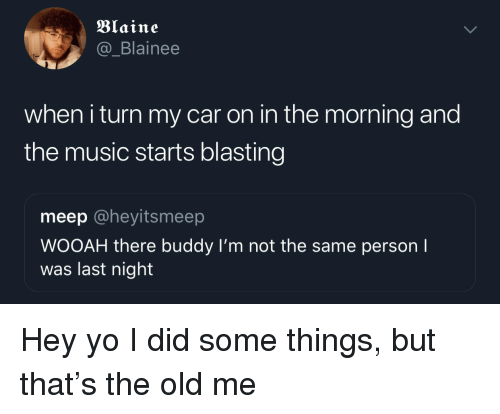 Music, Yo, and Old: Blaine  @_Blainee  when i turn my car on in the morning and  the music starts blasting  meep @heyitsmeep  WOOAH there buddy I'm not the same person I  was last night Hey yo I did some things, but that's the old me