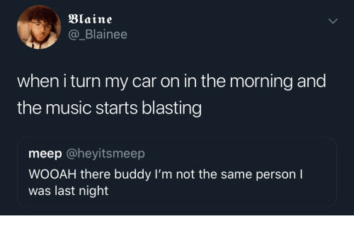 Music, Car, and Last Night: Blaine  @_Blainee  when i turn my car on in the morning and  the music starts blasting  meep @heyitsmeep  WOOAH there buddy I'm not the same person I  was last night