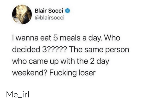 decided: Blair Socci  @blairsocci  I wanna eat 5 meals a day. Who  decided 3????? The same person  who came up with the 2 day  weekend? Fucking loser Me_irl