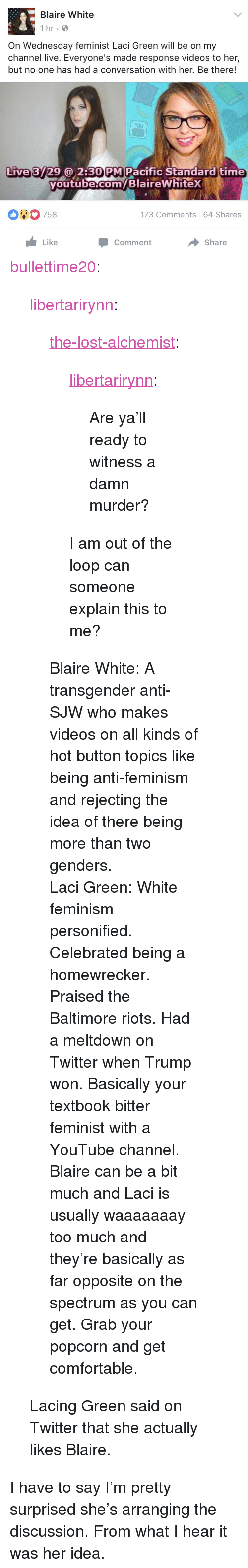 "personified: Blaire White  1 hr  On Wednesday feminist Laci Green will be on my  channel live. Everyone's made response videos to her,  but no one has had a conversation with her. Be there!  You  Live 3729@ 2:30 PM Pacific Standard time  youtube.com/BlaireWhitex  outube com  00758  173 Comments 64 Shares  Like  Share  Comment <p><a href=""http://bullettime20.tumblr.com/post/158906449393/the-lost-alchemist-libertarirynn-are-yall"" class=""tumblr_blog"">bullettime20</a>:</p>  <blockquote><p><a href=""https://libertarirynn.tumblr.com/post/158905591739/the-lost-alchemist-libertarirynn-are-yall"" class=""tumblr_blog"">libertarirynn</a>:</p>  <blockquote><p><a href=""https://the-lost-alchemist.tumblr.com/post/158905360116/are-yall-ready-to-witness-a-damn-murder"" class=""tumblr_blog"">the-lost-alchemist</a>:</p><blockquote> <p><a href=""https://libertarirynn.tumblr.com/post/158903934169/are-yall-ready-to-witness-a-damn-murder"" class=""tumblr_blog"">libertarirynn</a>:</p>  <blockquote><p>Are ya'll ready to witness a damn murder?</p></blockquote>  <p>I am out of the loop can someone explain this to me?</p> </blockquote> <p>Blaire White: A transgender anti-SJW who makes videos on all kinds of hot button topics like being anti-feminism and rejecting the idea of there being more than two genders.</p><p>Laci Green: White feminism personified. Celebrated being a homewrecker. Praised the Baltimore riots. Had a meltdown on Twitter when Trump won. Basically your textbook bitter feminist with a YouTube channel. </p><p>Blaire can be a bit much and Laci is usually waaaaaaay too much and they're basically as far opposite on the spectrum as you can get. Grab your popcorn and get comfortable. </p></blockquote>  <p>Lacing Green said on Twitter that she actually likes Blaire.</p></blockquote>  <p>I have to say I&rsquo;m pretty surprised she&rsquo;s arranging the discussion. From what I hear it was her idea.</p>"