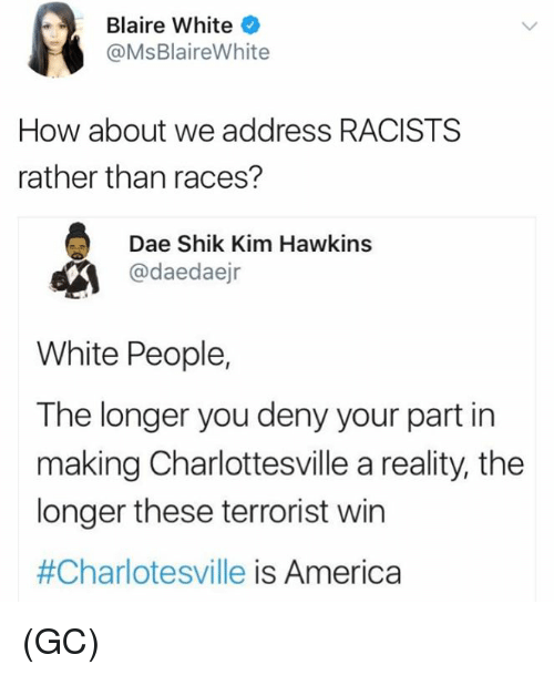 Terrorists Win: Blaire White  @MsBlaireWhite  How about we address RACISTS  rather than races?  Dae Shik Kim Hawkins  @daedaejr  White People,  The longer you deny your part in  making Charlottesville a reality, the  longer these terrorist win  #Charlotesville is America (GC)