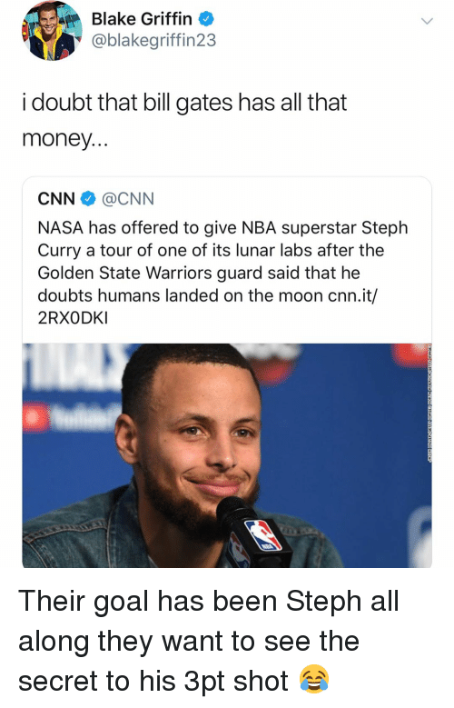 Basketball, Bill Gates, and Blake Griffin: Blake Griffin  @blakegriffin23  i doubt that bill gates has all that  money  CNN @CNN  NASA has offered to give NBA superstar Steph  Curry a tour of one of its lunar labs after the  Golden State Warriors guard said that he  doubts humans landed on the moon cnn.it/  2RXODKI Their goal has been Steph all along they want to see the secret to his 3pt shot 😂