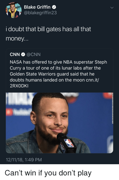 Bill Gates, Blake Griffin, and cnn.com: Blake Griffin  @blakegriffin23  i doubt that bill gates has all that  money  CNN @CNN  NASA has offered to give NBA superstar Steph  Curry a tour of one of its lunar labs after the  Golden State Warriors guard said that he  doubts humans landed on the moon cnn.it/  2RXODKI  12/11/18, 1:49 PM Can't win if you don't play