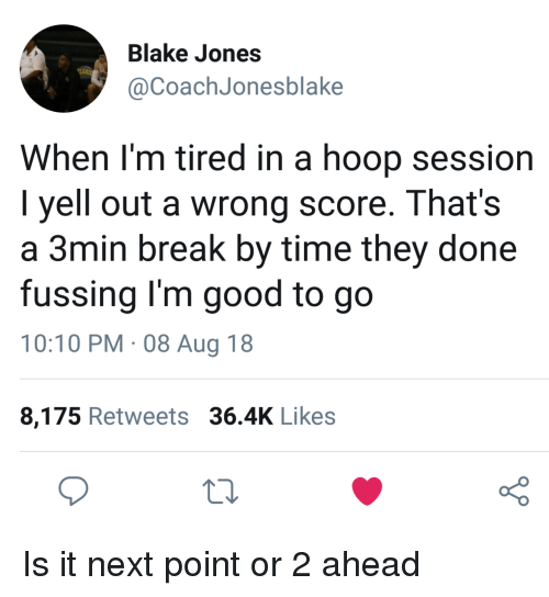 Hoop: Blake Jones  @CoachJonesblake  When l'm tired in a hoop session  I yell out a wrong score. That's  a 3min break by time they done  fussing I'm good to go  10:10 PM. 08 Aug 18  8,175 Retweets 36.4K Likes  o 0 Is it next point or 2 ahead