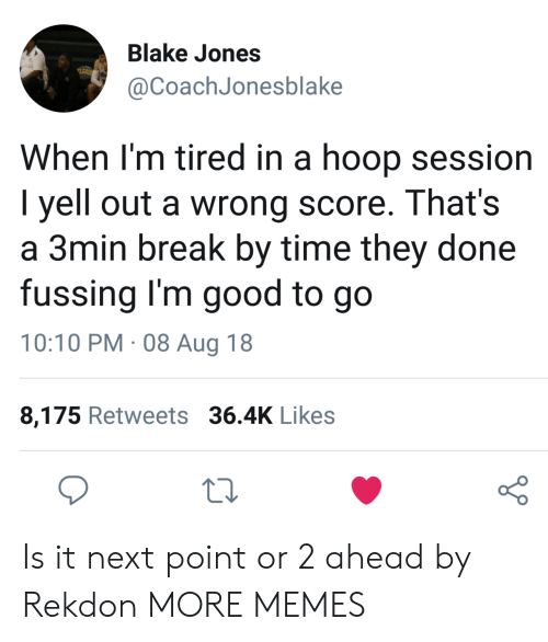 Sessions: Blake Jones  @CoachJonesblake  When l'm tired in a hoop session  I yell out a wrong score. That's  a 3min break by time they done  fussing I'm good to go  10:10 PM. 08 Aug 18  8,175 Retweets 36.4K Likes  o 0 Is it next point or 2 ahead by Rekdon MORE MEMES