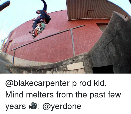 past-few-years: @blakecarpenter p rod kid. Mind melters from the past few years 🎥: @yerdone