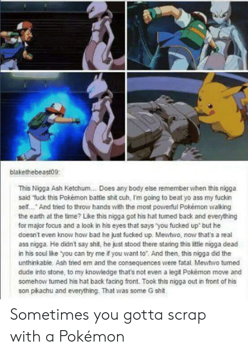 Ash Ketchum: blakethebeast09:  This Nigga Ash Ketchum... Does any body else remember when this nigga  said fuck this Pokémon battie shit cuh, I'm going to beat yo ass my fuckin  self... And tried to throw hands with the most powerful Pokémon walking  the earth at the time? Like this nigga got his hat tumed back and everything  for major focus and a look in his eyes that says you fucked up but he  doesnt even know how bad he just fucked up. Mewtwo, now that's a real  ass nigga. He didn't say shit, he just stood there staring this little nigga dead  in his soul like you can try me if you want to And then, this nigga did the  unthinkable. Ash tried em and the consequences were fatal Mewtwo tumed  dude into stone, to my knowledge that's not even a legit Pokémon move and  somehow turned his hat back facing front. Took this nigga out in front of his  son pikachu and everything. That was some G shit Sometimes you gotta scrap with a Pokémon