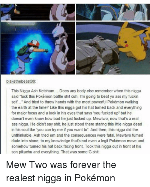 """Ash Ketchum: blakethebeast09:  This Nigga Ash Ketchum... Does any body else rememberwhen this nigga  said fuck this Pokémon battle shit cuh, I'm going to beat yo ass my fuckin  self... And tried to throw hands with the most powerful Pokémon walking  the earth at the time? Like this nigga got his hat tumed back and everything  for major focus and a look in his eyes that says you fucked up"""" but he  doesn't even know how bad he just fucked up. Mewtwo, now that's a real  ass nigga. He didn't say shit, he just stood there staring this little nigga dead  in his soul like you can try me if you want to. And then, this nigga did the  unthinkable. Ash tried em and the consequences were fatal. Mewtwo tumed  dude into stone, to my knowledge that's not even a legit Pokémon move and  somehow tumed his hat back facing front. Took this nigga out in front of his  son pikachu and everything. That was some G shit Mew Two was forever the realest nigga in Pokémon"""